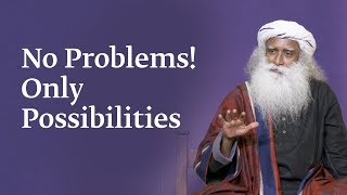 No Problems! Only Possibilities | Sadhguru