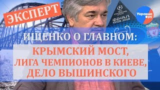 Ищенко о главном: Крымский мост, Лига Чемпионов в Киеве, дело Вышинского
