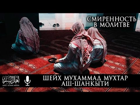 Шейх Мухаммад Мухтар Аш-Шанкыти - Смиренность в Молитве