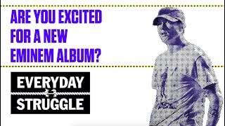 Are You Excited for a New Eminem Album?   Everyday Struggle