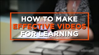 How to Make Effective Videos for Learning