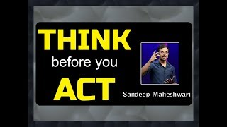 Think before you Act   by Sandeep Maheshwari