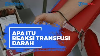 Apa Itu Reaksi Transfusi Darah? Disebut Berbahaya dan Punya Banyak Risiko, Berikut Gejalanya