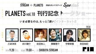 『PLANETSvol.10』刊行記念トークショーいま必要なのは、もっと「遅い」インターネットだSTREAM+PLANETS渋谷セカンドステージSPECIAL無料部分