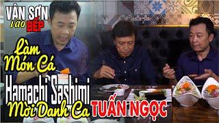Vân Sơn vào bếp làm món cá Hamachi Sashimi mời danh ca Tuấn Ngọc - Ẩm thực Nhật Bản tại Việt Nam