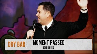 When the moment passed for your perfect opportunity. Josh Sneed