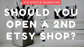 Should You Open a 2nd Etsy Shop??