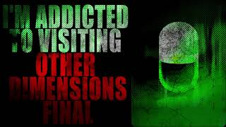 """""""I'm Addicted to Visiting Other Dimensions"""" [FINAL]   Creepypasta Stoytime"""