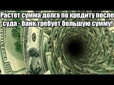 ✓ Растет сумма долга по кредиту после суда - банк требует большую сумму