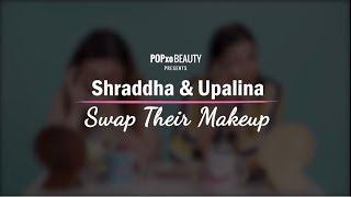 Shraddha & Upalina Swap Their Makeup - POPxo Beauty