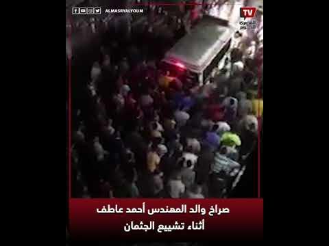 صراخ والد المهندس أحمد عاطف أثناء تشييع الجثمان