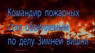 Командир пожарных стал обвиняемым по делу Зимней вишни