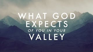 What God Expects of You In Your Valley