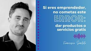Francisco Santolo - Si eres emprendedor, no cometas este error: dar productos o servicios gratis