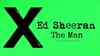 Ed Sheeran - The Man (Uncensored) (Explicit)