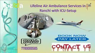 Hire Lifeline Air Ambulance Services in Ranchi Let-off Emergency Distress
