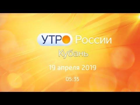 Утро.Кубань, выпуск от 19.04.2019, 05:35