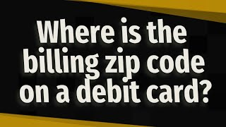 Where is the billing zip code on a debit card?
