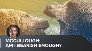 McCullough: Am I Bearish Enough?