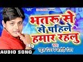 2017 का सबसे नया हिट गाना - Bhatru Se Pahile Hamar Rahalu | Rahul Ranjan , Aarohi | Bhojpuri Song