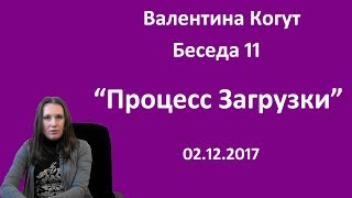 Процесс Загрузки - Беседа 11 с Валентиной Когут