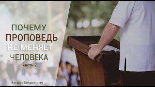 Богдан Бондаренко - Почему проповедь не меняет человека - 2 часть