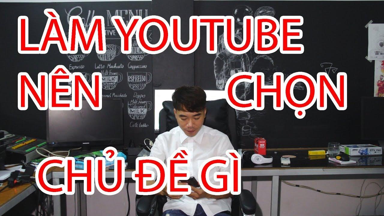 Làm youtube nên chọn chủ đề gì nhiều lượt xem (view), nhiều đăng ký (subscriber)