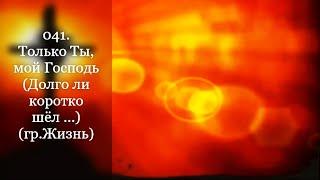 041. Только Ты, мой Господь (Долго ли коротко шёл ...) (гр.Жизнь)