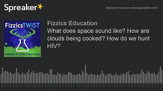 What does space sound like? How are clouds being cooked? How do we hunt HIV?