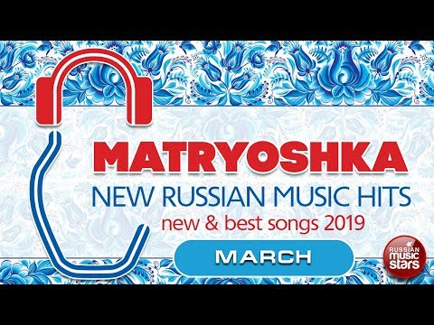 NEW RUSSIAN MUSIC HITS  🎧 MATRYOSHKA 🎧 MARCH 2019 🎧 NEW & BEST SONGS