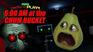 Pear FORCED to Play - 6AM at the Chum Bucket!!