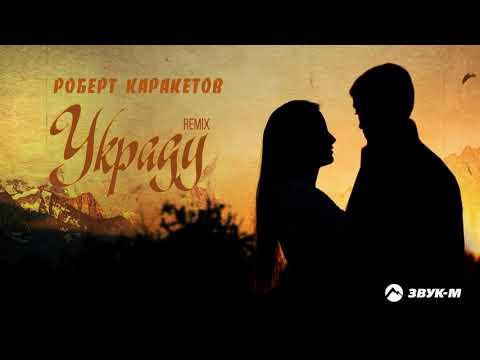Роберт Каракетов - Украду (remix)   Премьера трека 2021