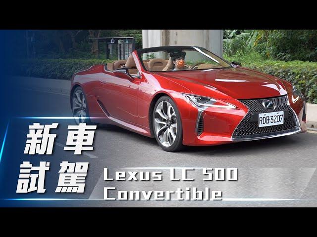 【新車試駕】Lexus LC 500 Convertible|凌志巔峰工藝 絕美日系上空座駕【7Car小七車觀點】