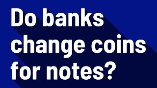Do banks change coins for notes?