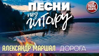ПЕСНИ ПОД ГИТАРУ ✬ ДОРОГА ✬ АЛЕКСАНДР МАРШАЛ