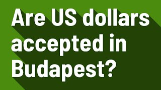 Are US dollars accepted in Budapest?