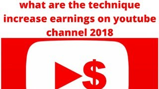 what are the technique increase earnings on youtube channel 2018