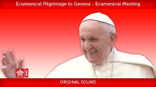 Pope Francis - Geneva – Ecumenical Meeting 2018-06-21
