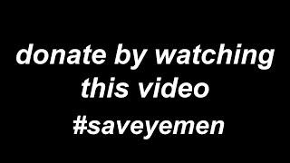 DONATE BY WATCHING THIS VIDEO #SAVEYEMEN