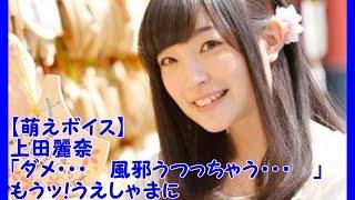 萌えボイス♡上田麗奈「ダメ・・・風邪うつっちゃう・・・」もうッ!うえしゃまに何を言わせるの!?∑゜艸゜