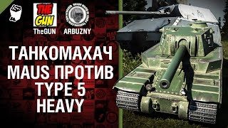 Type 5 Heavy против Maus - Танкомахач №45 - от ARBUZNY и TheGUN [World of  Tanks]
