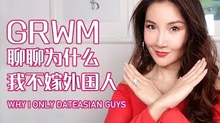 GRWM+Why I Only Date Asian Guys | 聊聊为什么我不嫁外国人