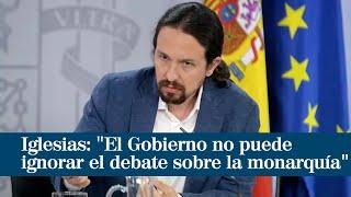 """Iglesias: """"El Gobierno no puede ignorar el debate sobre la monarquía"""""""