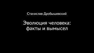 Станислав Дробышевский. Эволюция человека: факты и вымысел