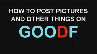 HOW TO POST PICTURES AND OTHER THINGS ON GOODF