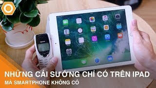 Những cái SƯỚNG chỉ có trên iPad mà iPhone không có.