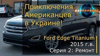 Авто из США. Ford Edge Titanium 2015 г.в. Серия 2: Ремонт