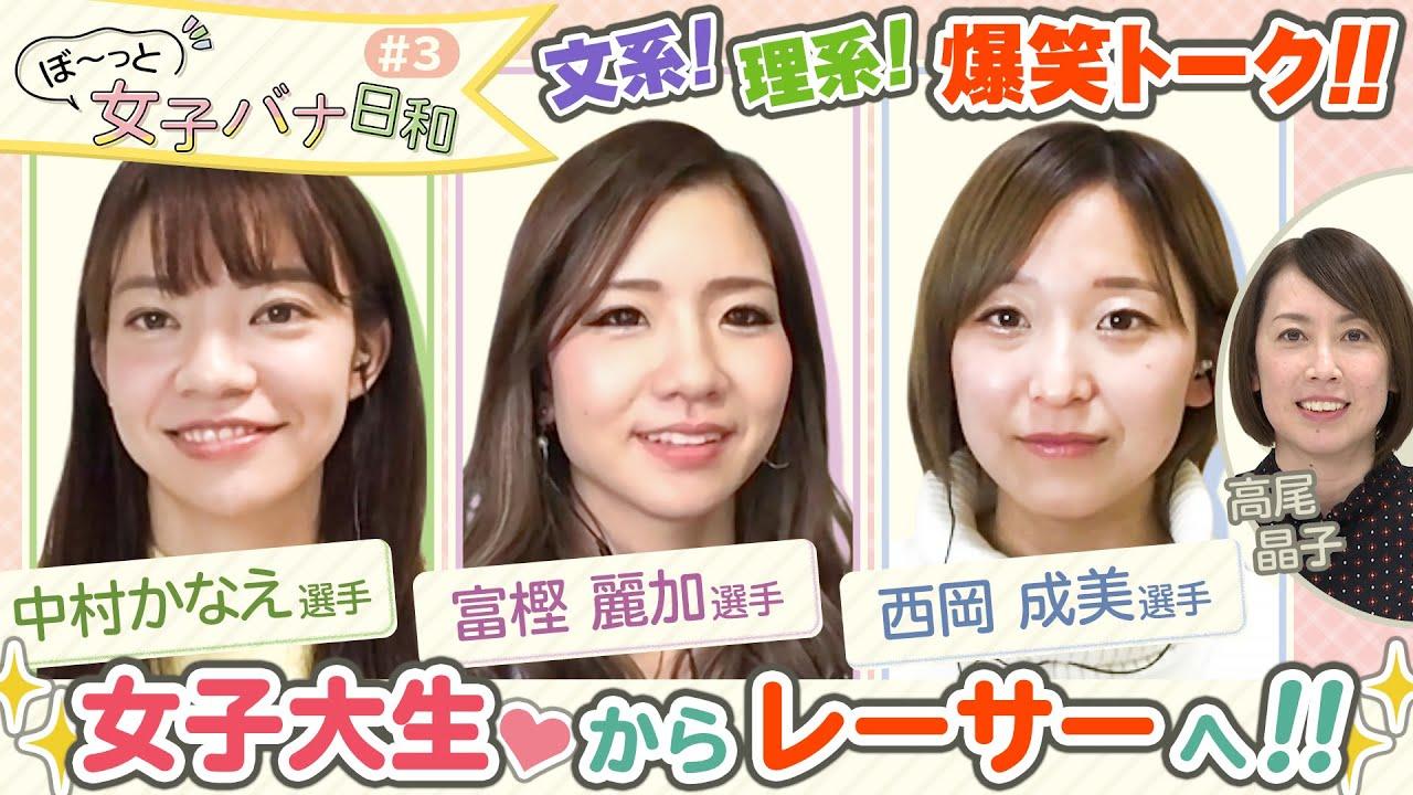 ぼ〜っと女子バナ日和#3|キャンパスライフな女子バナ 富樫麗加・中村かなえ・西岡成美