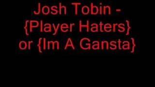 Josh Tobin - {Player Haters} or {Im A Gansta}