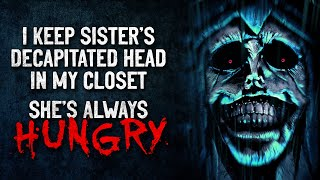 """I keep my sisters decapitated head in my closet. She's always hungry"" Creepypasta"